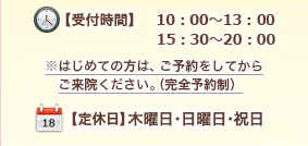 【受付時間】 10:00~13:30/15:30~20:00 ※木曜日は10:00~13:00まで 【定休日】月曜日・祝日・木曜日午後
