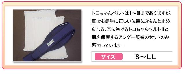 トコちゃんベルトはⅠ~Ⅲまでありますが、誰でも簡単に正しい位置にきちんと止められる、楽に巻けるトコちゃんベルトⅡと肌を保護するアンダー服巻のセットのみ販売しています!サイズ:S~LL