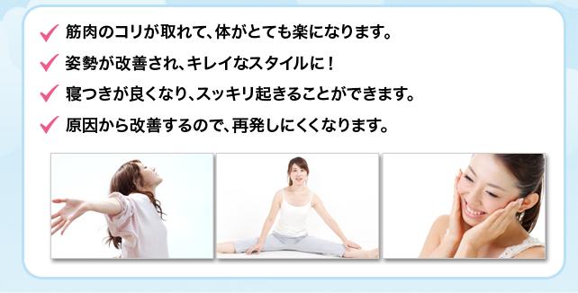 筋肉のコリが取れて、体がとても楽になります。姿勢が改善され、キレイなスタイルに!寝つきが良くなり、スッキリ起きることができます。原因から改善するので、再発しにくくなります。