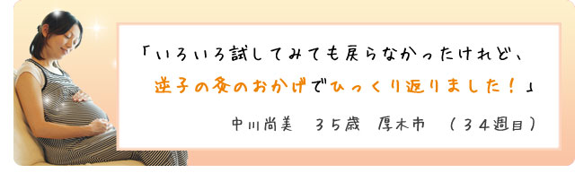 「いろいろ試してみても戻らなかったけれど、逆子の灸のおかげでひっくり返りました!」中川尚美 35歳 厚木市 (34週目)